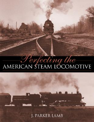 Perfecting the American Steam Locomotive By Lamb, J. Parker