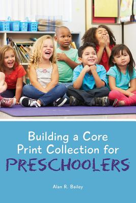 Building a Core Print Collection for Preschoolers By Bailey, Alan R.